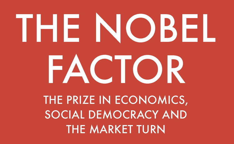 The Nobel Factor: The Prize in Economics, Social Democracy and the Market Turn